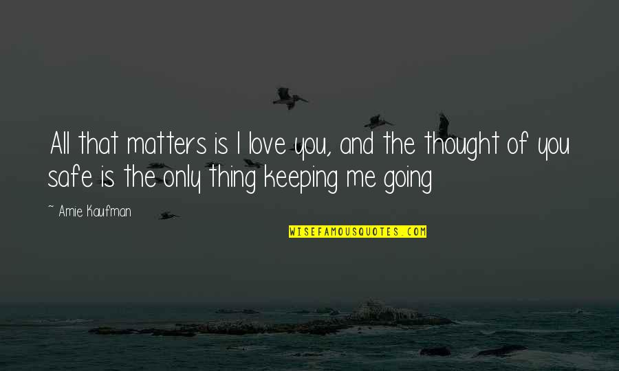 Kaufman Quotes By Amie Kaufman: All that matters is I love you, and