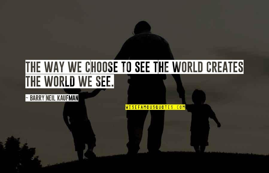 Kaufman Quotes By Barry Neil Kaufman: The way we choose to see the world