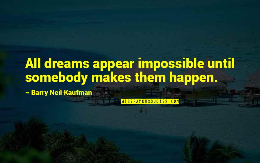 Kaufman Quotes By Barry Neil Kaufman: All dreams appear impossible until somebody makes them