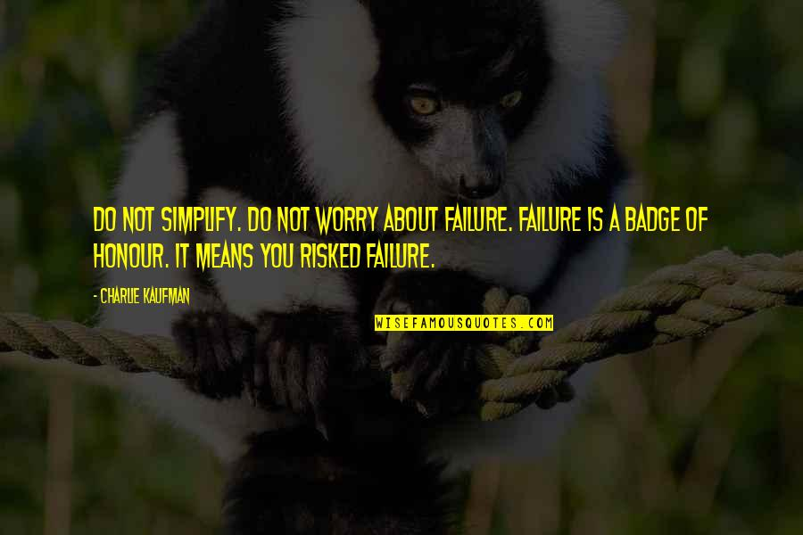 Kaufman Quotes By Charlie Kaufman: Do not simplify. Do not worry about failure.