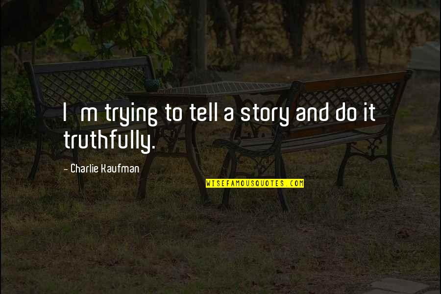 Kaufman Quotes By Charlie Kaufman: I'm trying to tell a story and do