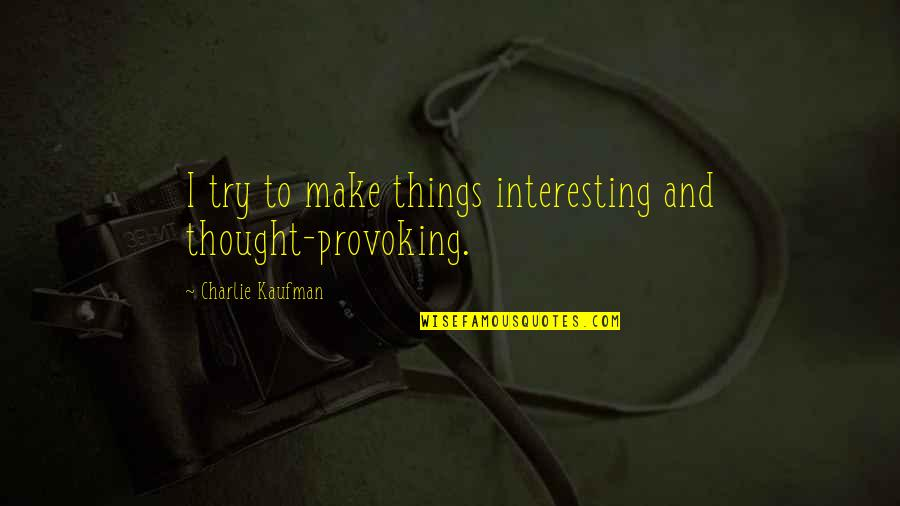 Kaufman Quotes By Charlie Kaufman: I try to make things interesting and thought-provoking.