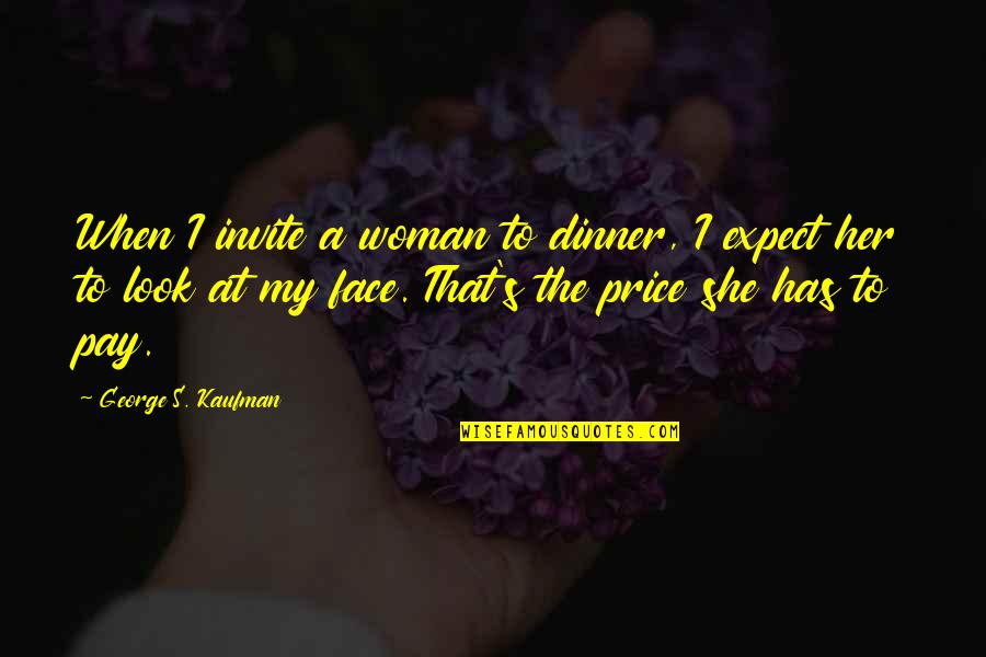 Kaufman Quotes By George S. Kaufman: When I invite a woman to dinner, I