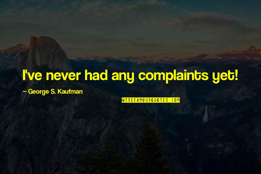 Kaufman Quotes By George S. Kaufman: I've never had any complaints yet!