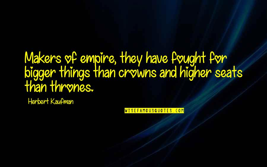 Kaufman Quotes By Herbert Kaufman: Makers of empire, they have fought for bigger