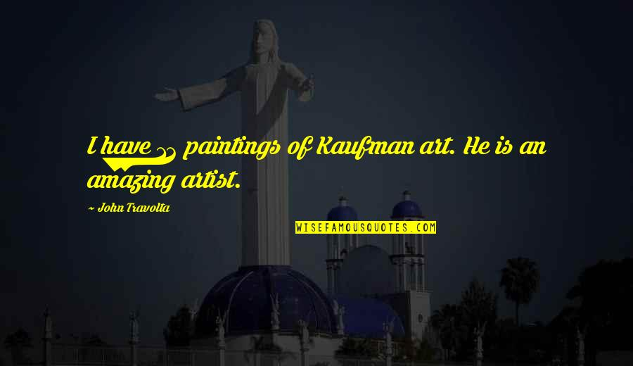 Kaufman Quotes By John Travolta: I have 12 paintings of Kaufman art. He