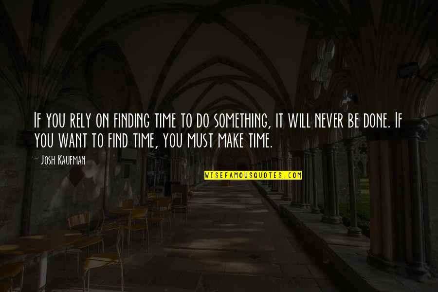 Kaufman Quotes By Josh Kaufman: If you rely on finding time to do