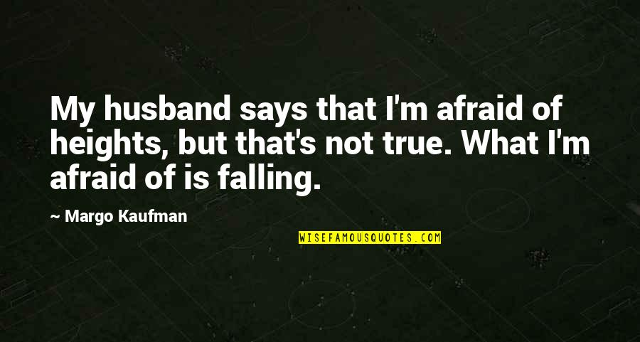 Kaufman Quotes By Margo Kaufman: My husband says that I'm afraid of heights,