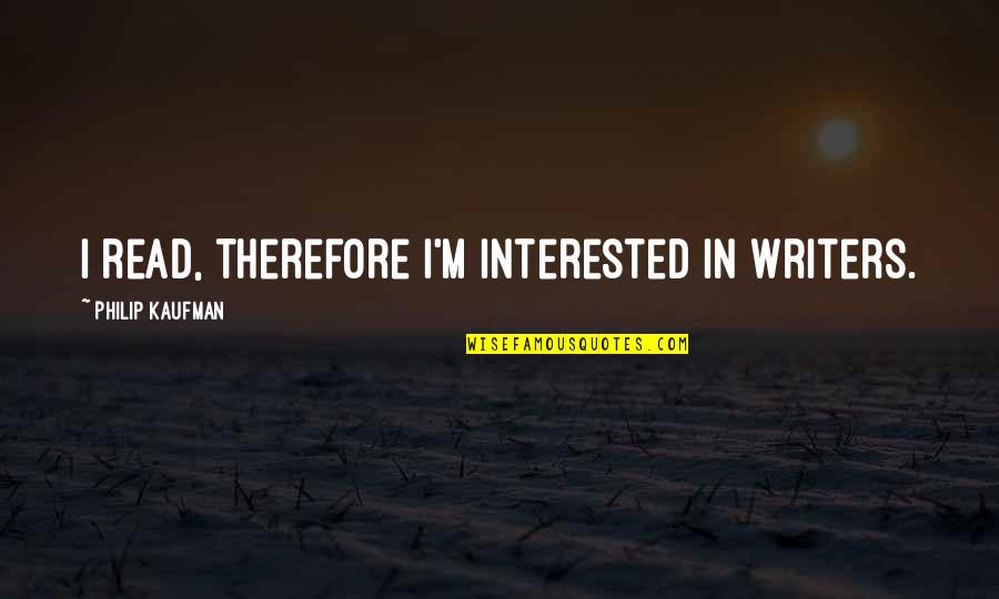 Kaufman Quotes By Philip Kaufman: I read, therefore I'm interested in writers.