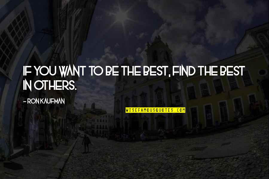 Kaufman Quotes By Ron Kaufman: If you want to be the best, find