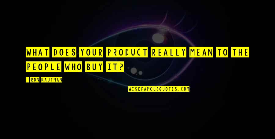 Kaufman Quotes By Ron Kaufman: What does your product really mean to the
