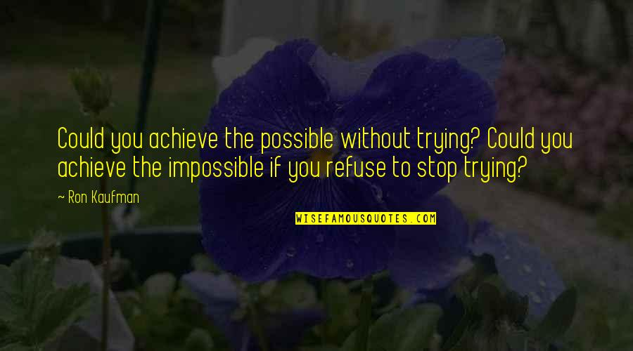 Kaufman Quotes By Ron Kaufman: Could you achieve the possible without trying? Could