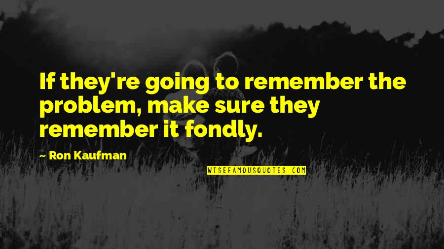Kaufman Quotes By Ron Kaufman: If they're going to remember the problem, make