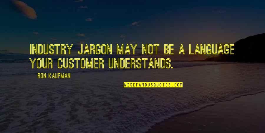 Kaufman Quotes By Ron Kaufman: Industry jargon may not be a language your