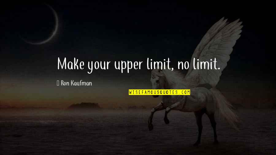Kaufman Quotes By Ron Kaufman: Make your upper limit, no limit.