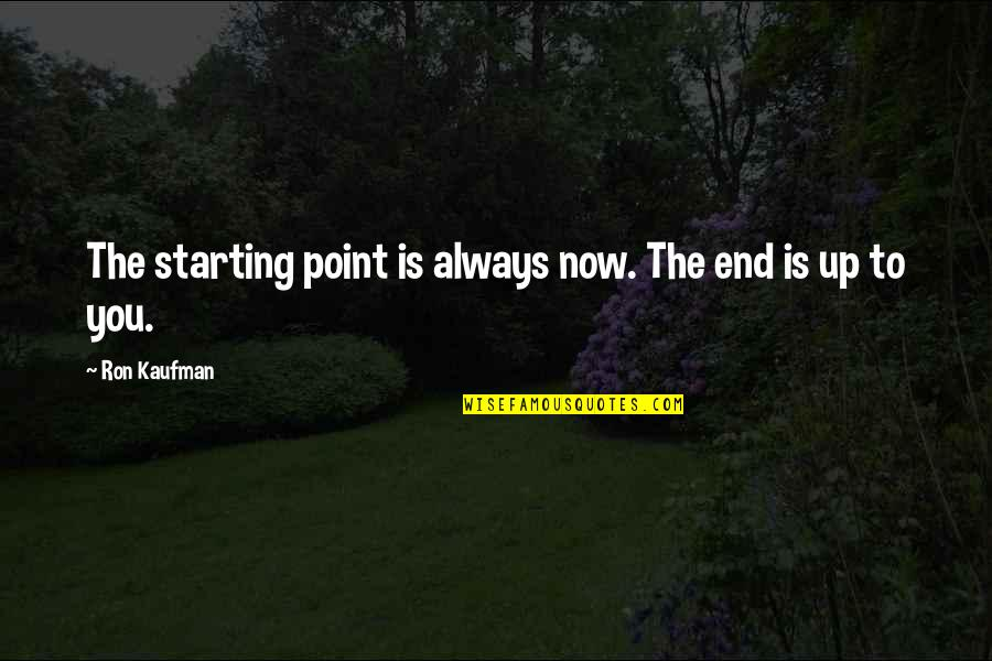 Kaufman Quotes By Ron Kaufman: The starting point is always now. The end