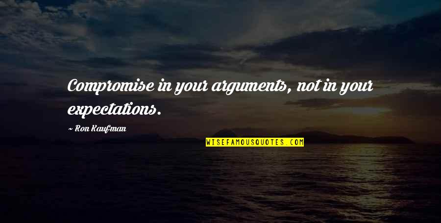 Kaufman Quotes By Ron Kaufman: Compromise in your arguments, not in your expectations.