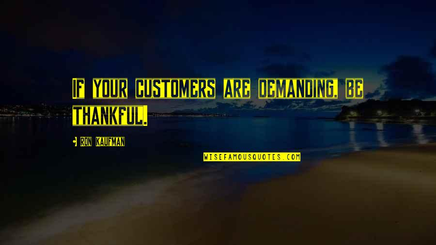 Kaufman Quotes By Ron Kaufman: If your customers are demanding, be thankful.