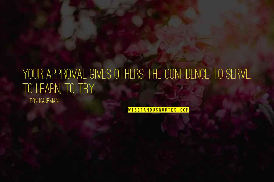 Kaufman Quotes By Ron Kaufman: Your approval gives others the confidence to serve,