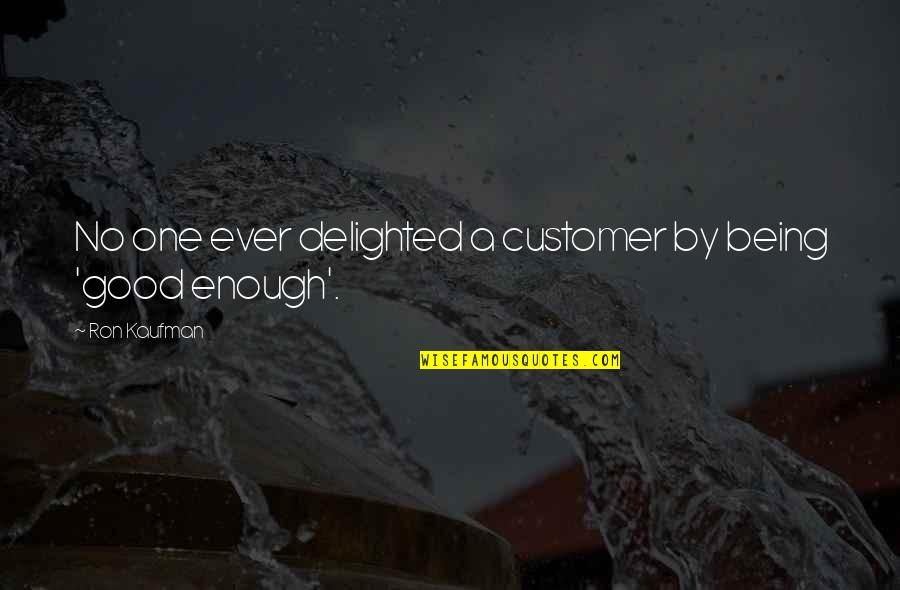 Kaufman Quotes By Ron Kaufman: No one ever delighted a customer by being