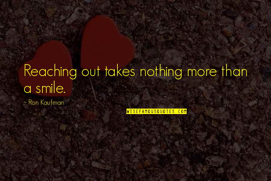Kaufman Quotes By Ron Kaufman: Reaching out takes nothing more than a smile.