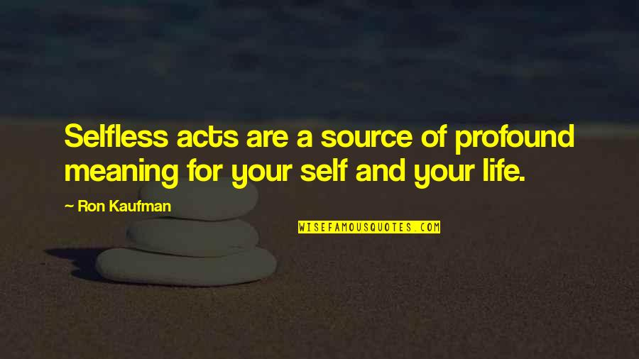 Kaufman Quotes By Ron Kaufman: Selfless acts are a source of profound meaning