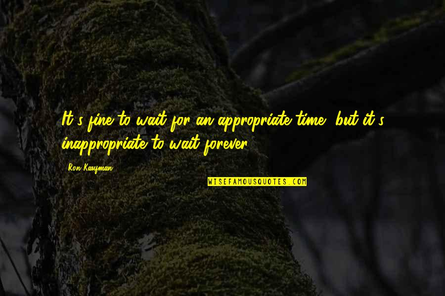 Kaufman Quotes By Ron Kaufman: It's fine to wait for an appropriate time,