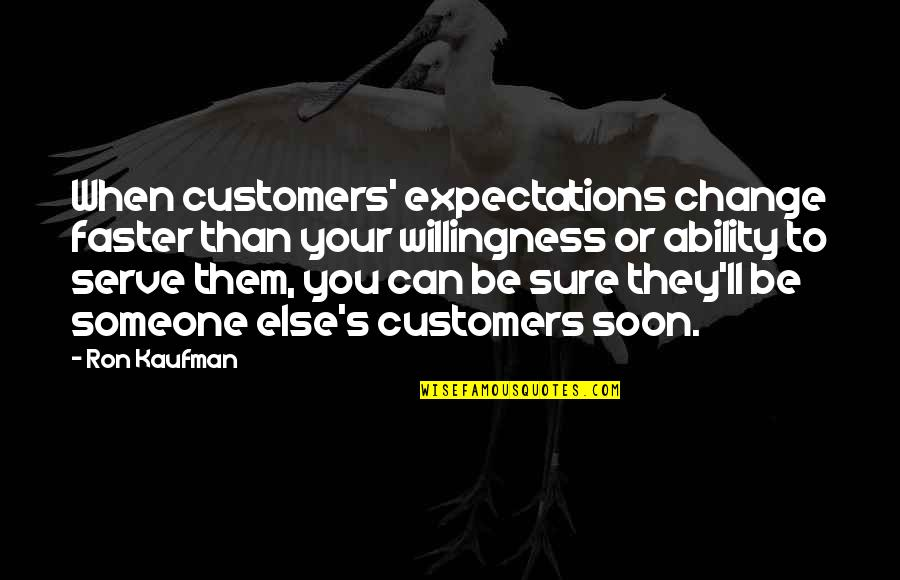 Kaufman Quotes By Ron Kaufman: When customers' expectations change faster than your willingness