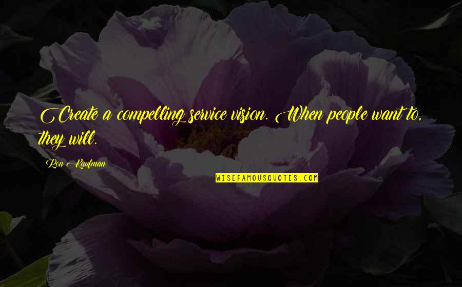 Kaufman Quotes By Ron Kaufman: Create a compelling service vision. When people want