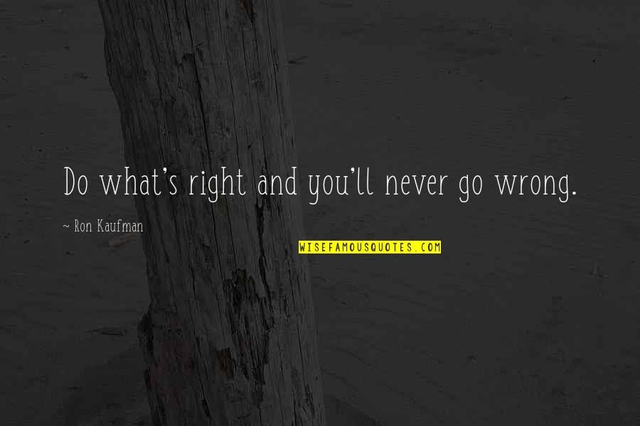 Kaufman Quotes By Ron Kaufman: Do what's right and you'll never go wrong.