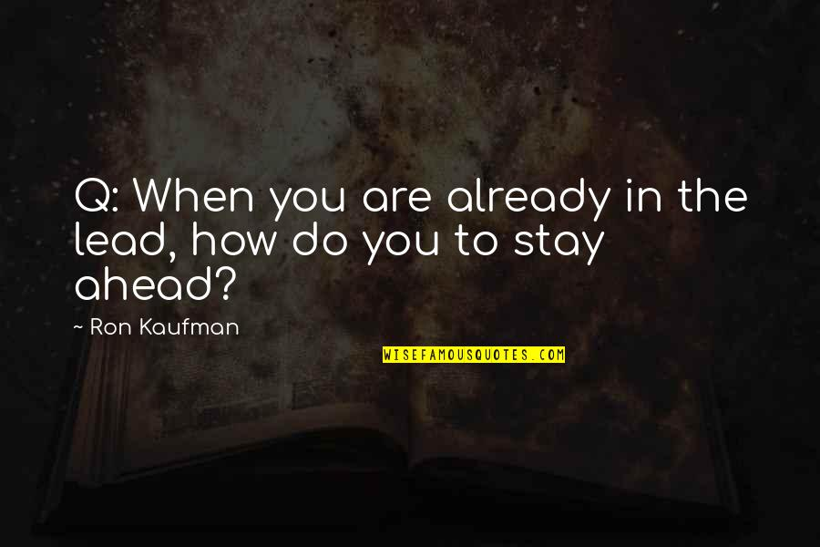 Kaufman Quotes By Ron Kaufman: Q: When you are already in the lead,
