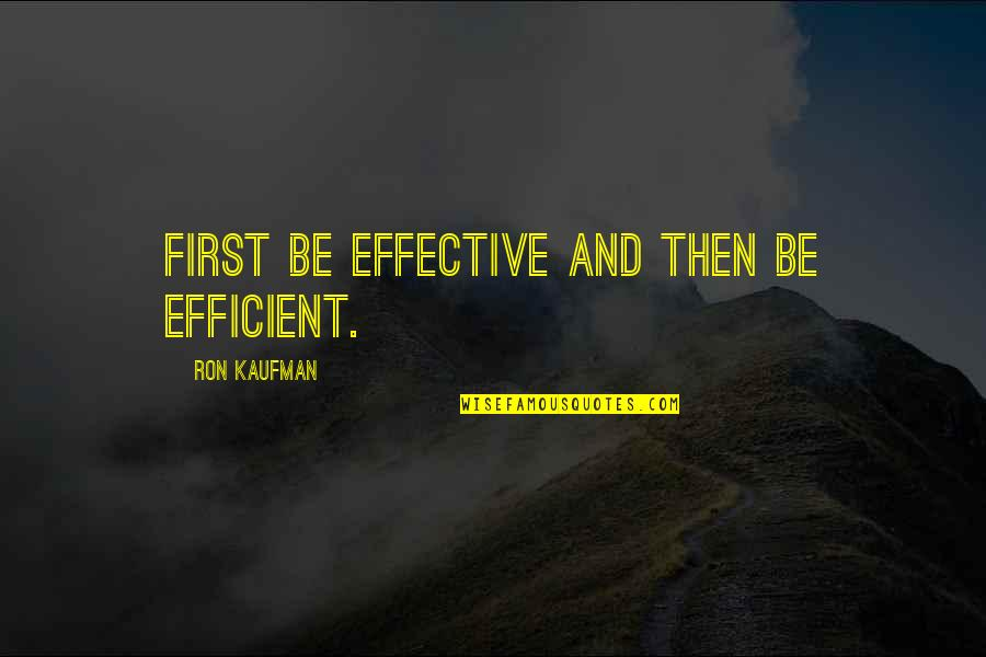 Kaufman Quotes By Ron Kaufman: First be effective and then be efficient.