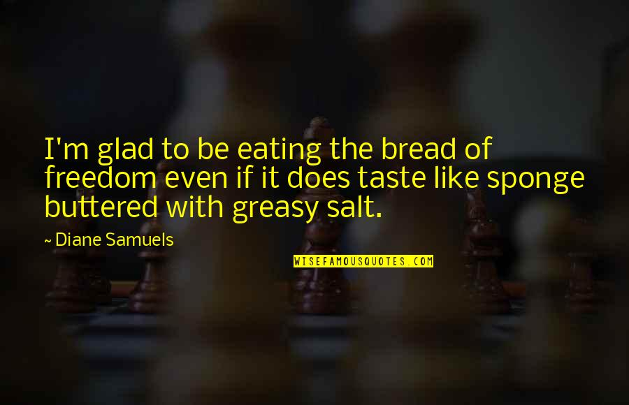 Kaukasos Quotes By Diane Samuels: I'm glad to be eating the bread of