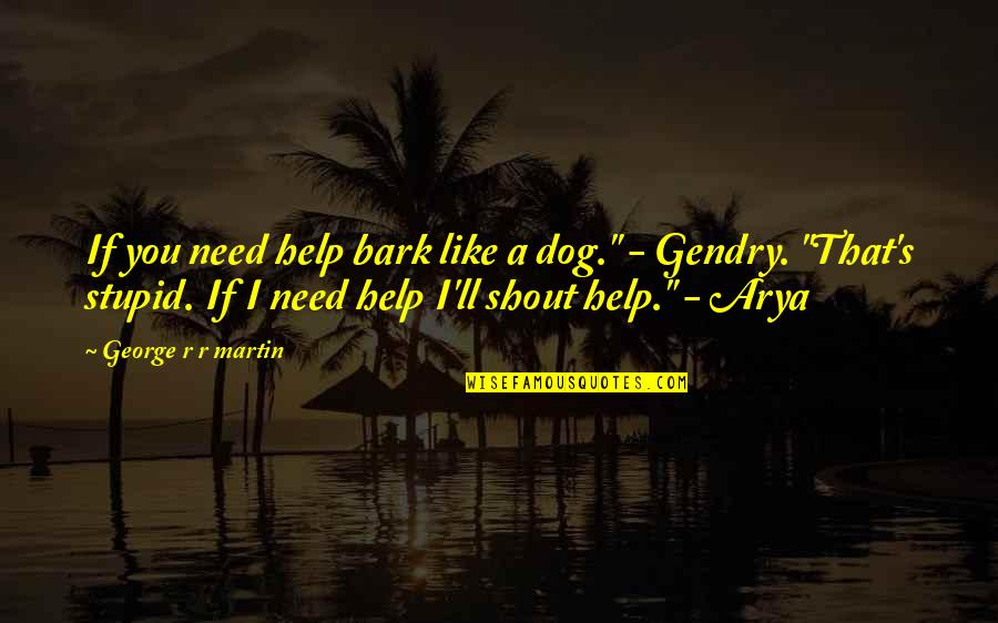 Kautilya Quotes By George R R Martin: If you need help bark like a dog.""