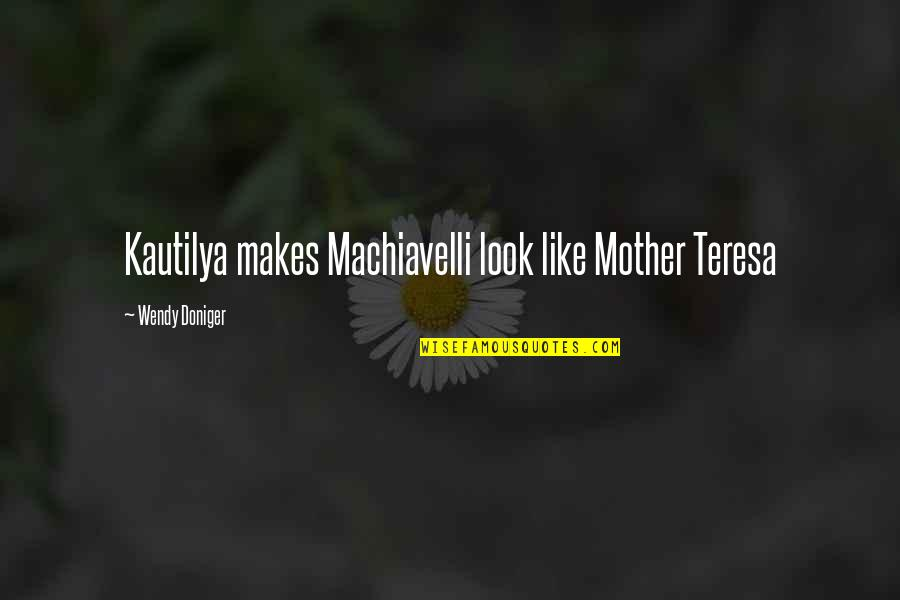 Kautilya Quotes By Wendy Doniger: Kautilya makes Machiavelli look like Mother Teresa