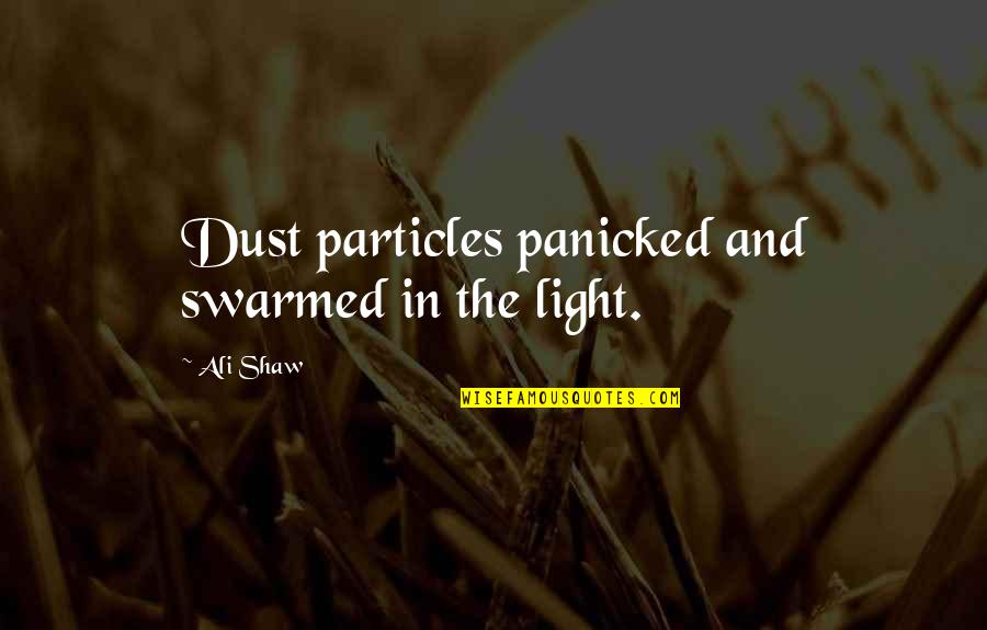 Kavorka Quotes By Ali Shaw: Dust particles panicked and swarmed in the light.
