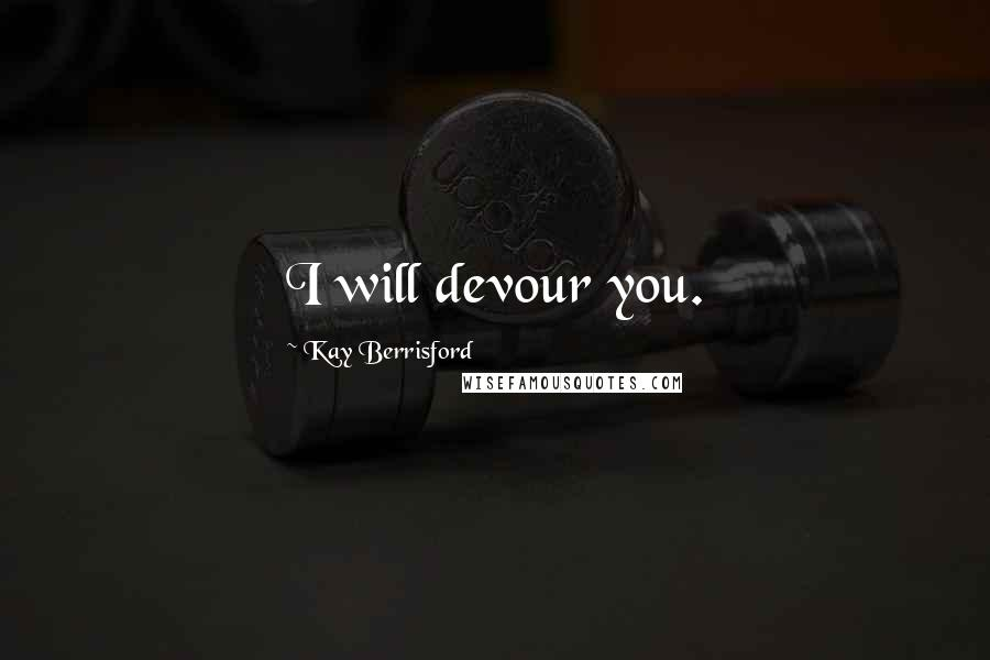 Kay Berrisford quotes: I will devour you.