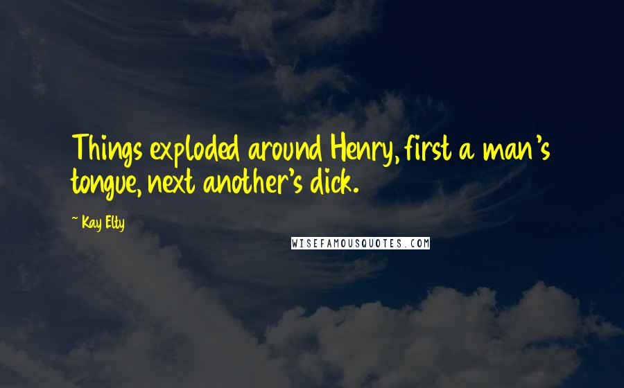 Kay Elty quotes: Things exploded around Henry, first a man's tongue, next another's dick.