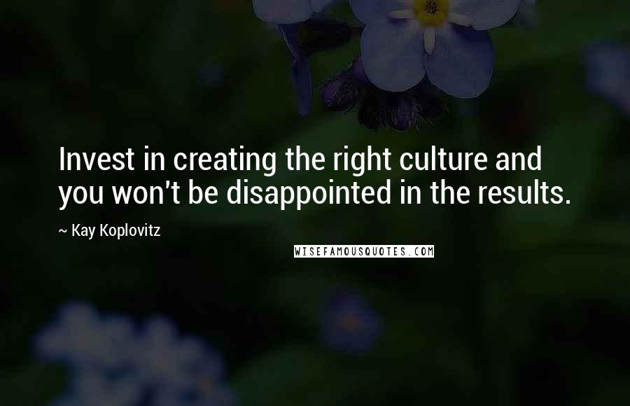Kay Koplovitz quotes: Invest in creating the right culture and you won't be disappointed in the results.