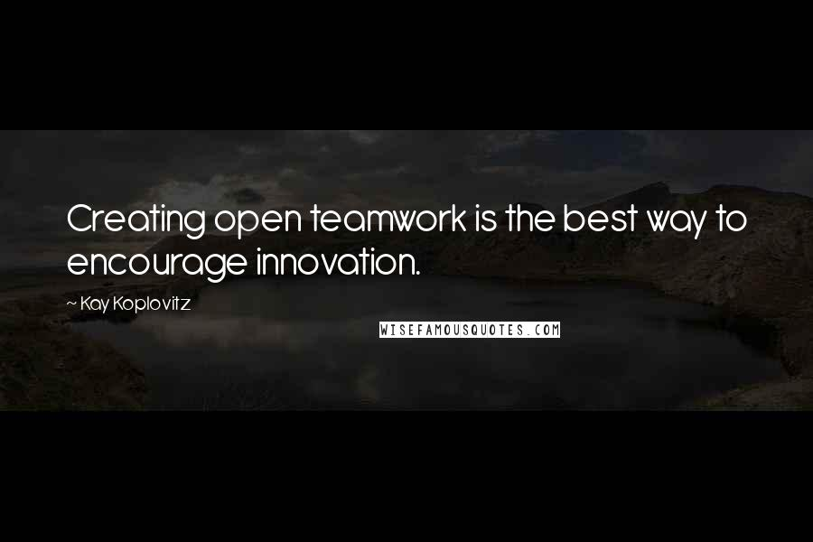 Kay Koplovitz quotes: Creating open teamwork is the best way to encourage innovation.