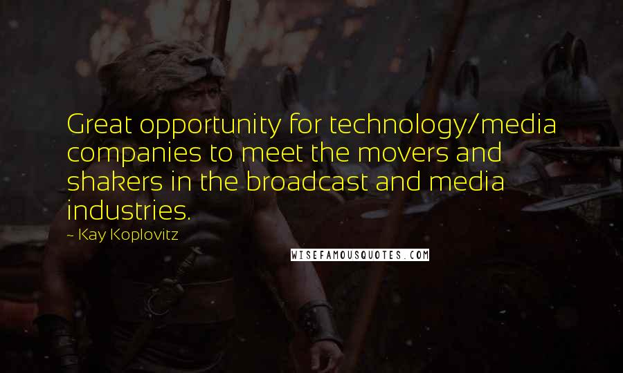 Kay Koplovitz quotes: Great opportunity for technology/media companies to meet the movers and shakers in the broadcast and media industries.