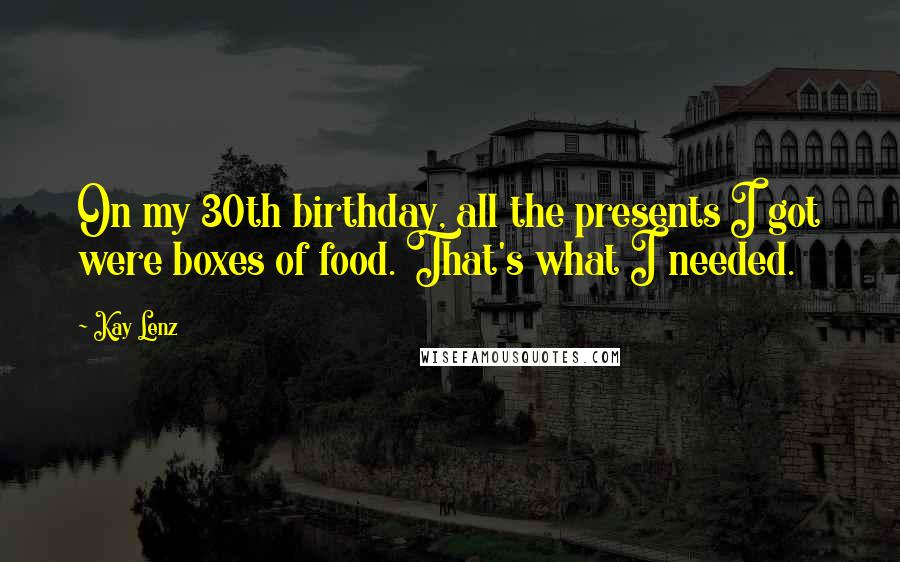 Kay Lenz quotes: On my 30th birthday, all the presents I got were boxes of food. That's what I needed.