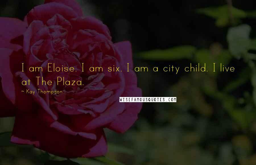 Kay Thompson quotes: I am Eloise. I am six. I am a city child. I live at The Plaza.