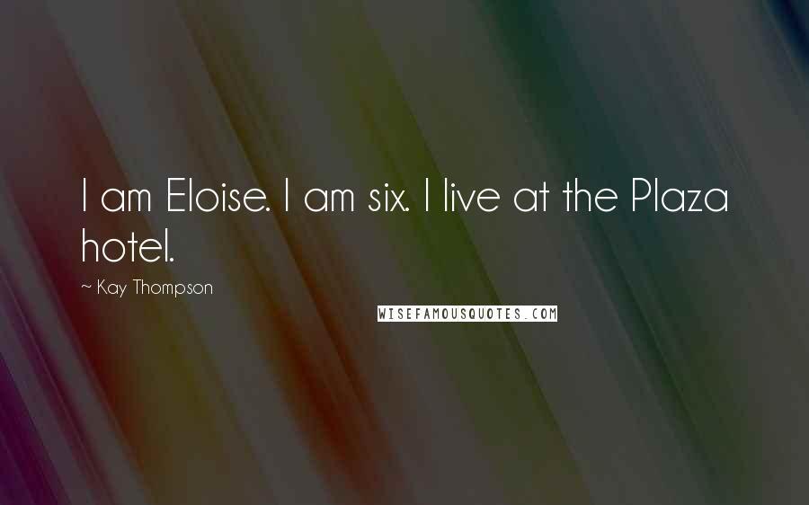 Kay Thompson quotes: I am Eloise. I am six. I live at the Plaza hotel.