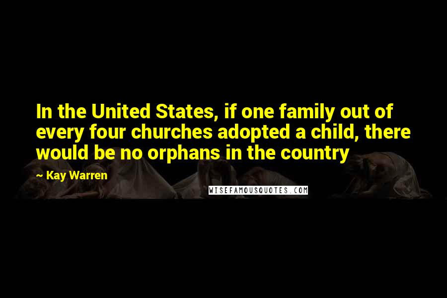 Kay Warren quotes: In the United States, if one family out of every four churches adopted a child, there would be no orphans in the country