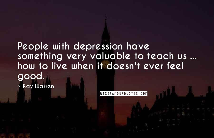 Kay Warren quotes: People with depression have something very valuable to teach us ... how to live when it doesn't ever feel good.
