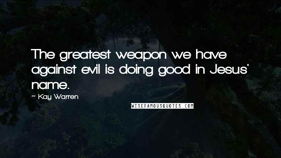 Kay Warren quotes: The greatest weapon we have against evil is doing good in Jesus' name.