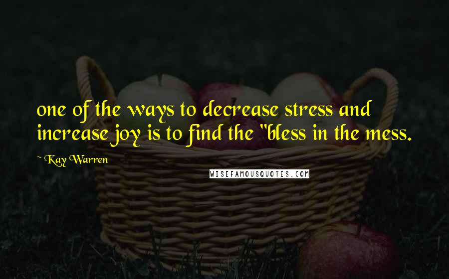 """Kay Warren quotes: one of the ways to decrease stress and increase joy is to find the """"bless in the mess."""