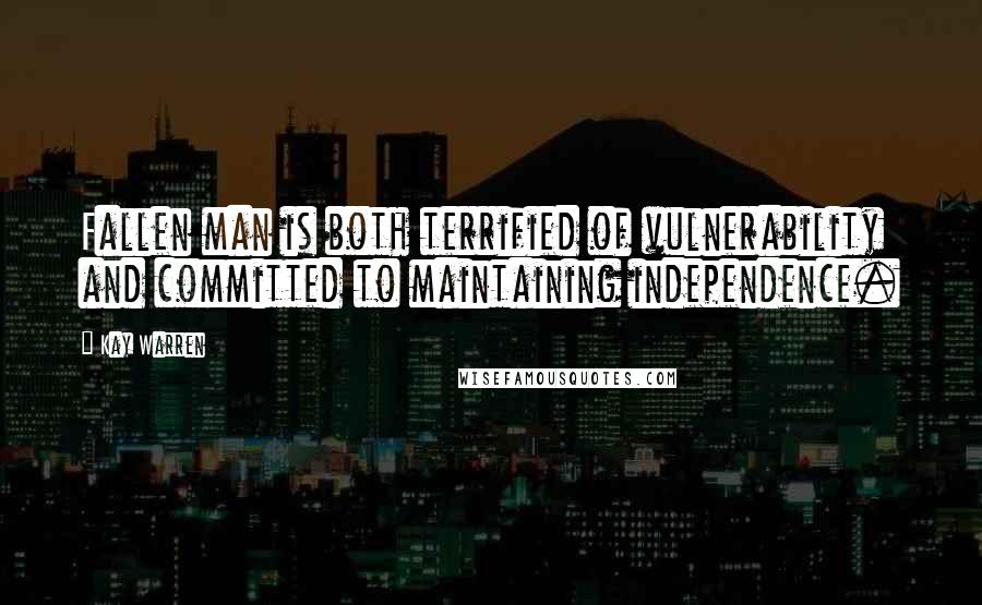 Kay Warren quotes: Fallen man is both terrified of vulnerability and committed to maintaining independence.