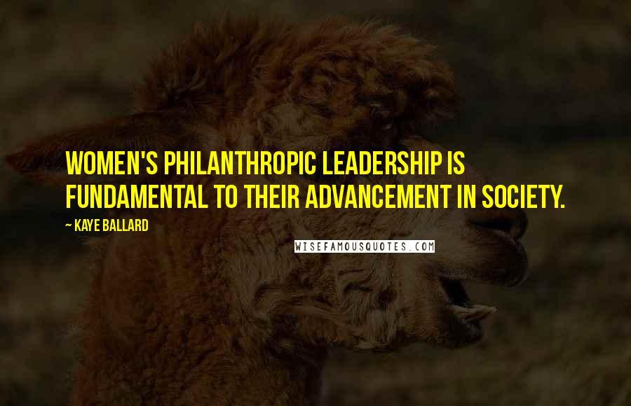 Kaye Ballard quotes: Women's philanthropic leadership is fundamental to their advancement in society.